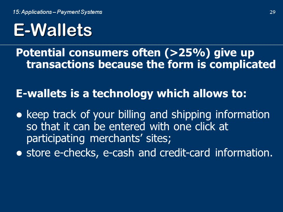 E-Wallets Potential consumers often (>25%) give up transactions because the form is complicated. E-wallets is a technology which allows to: