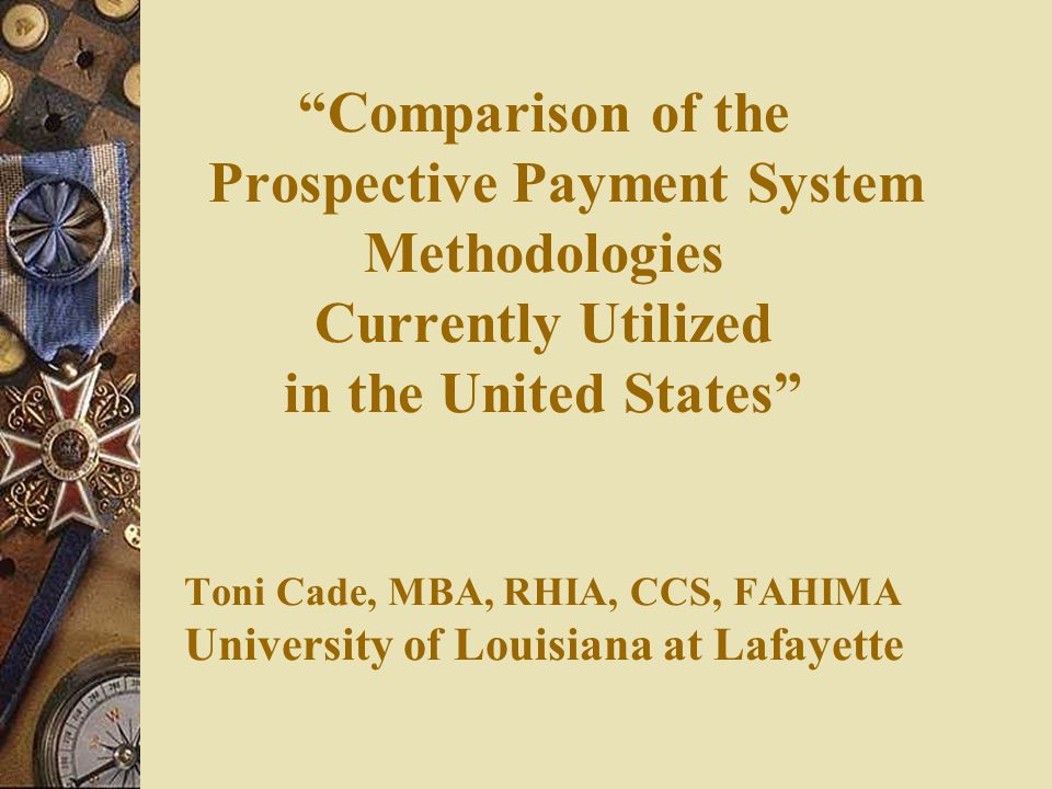 Comparison of the Prospective Payment System Methodologies Currently Utilized in the United States Toni Cade, MBA, RHIA, CCS, FAHIMA University of Louisiana at Lafayette