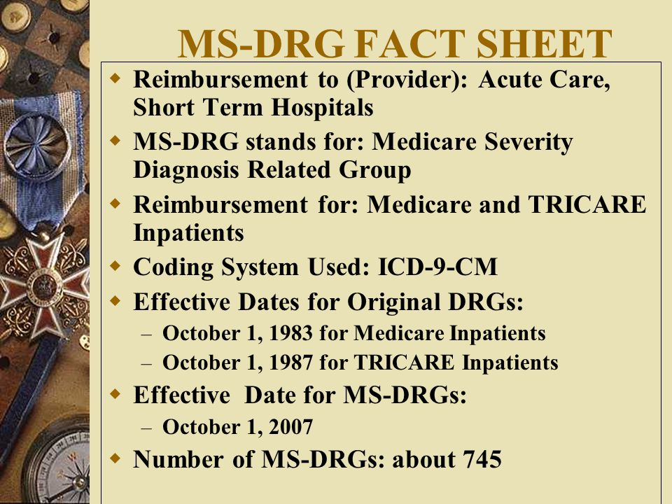 MS-DRG FACT SHEET Reimbursement to (Provider): Acute Care, Short Term Hospitals. MS-DRG stands for: Medicare Severity Diagnosis Related Group.