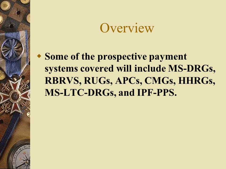 Overview Some of the prospective payment systems covered will include MS-DRGs, RBRVS, RUGs, APCs, CMGs, HHRGs, MS-LTC-DRGs, and IPF-PPS.