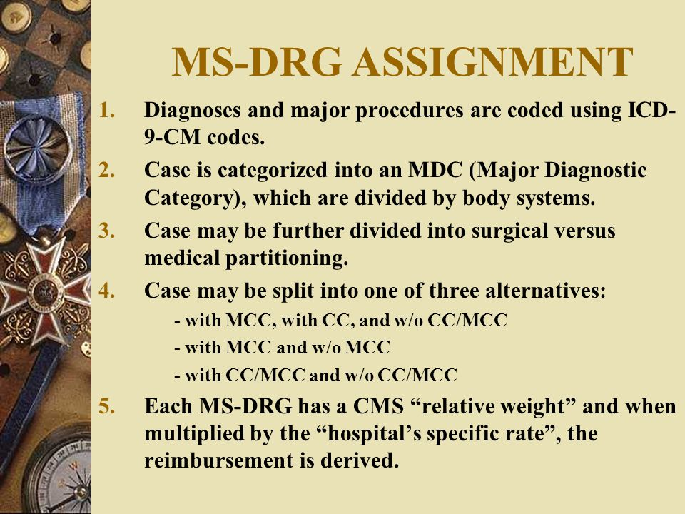 MS-DRG ASSIGNMENT Diagnoses and major procedures are coded using ICD-9-CM codes.