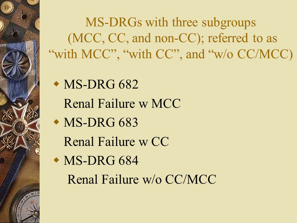 MS-DRGs with three subgroups (MCC, CC, and non-CC); referred to as with MCC , with CC , and w/o CC/MCC)