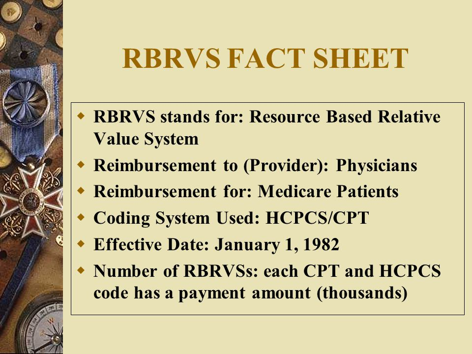 RBRVS FACT SHEET RBRVS stands for: Resource Based Relative Value System. Reimbursement to (Provider): Physicians.