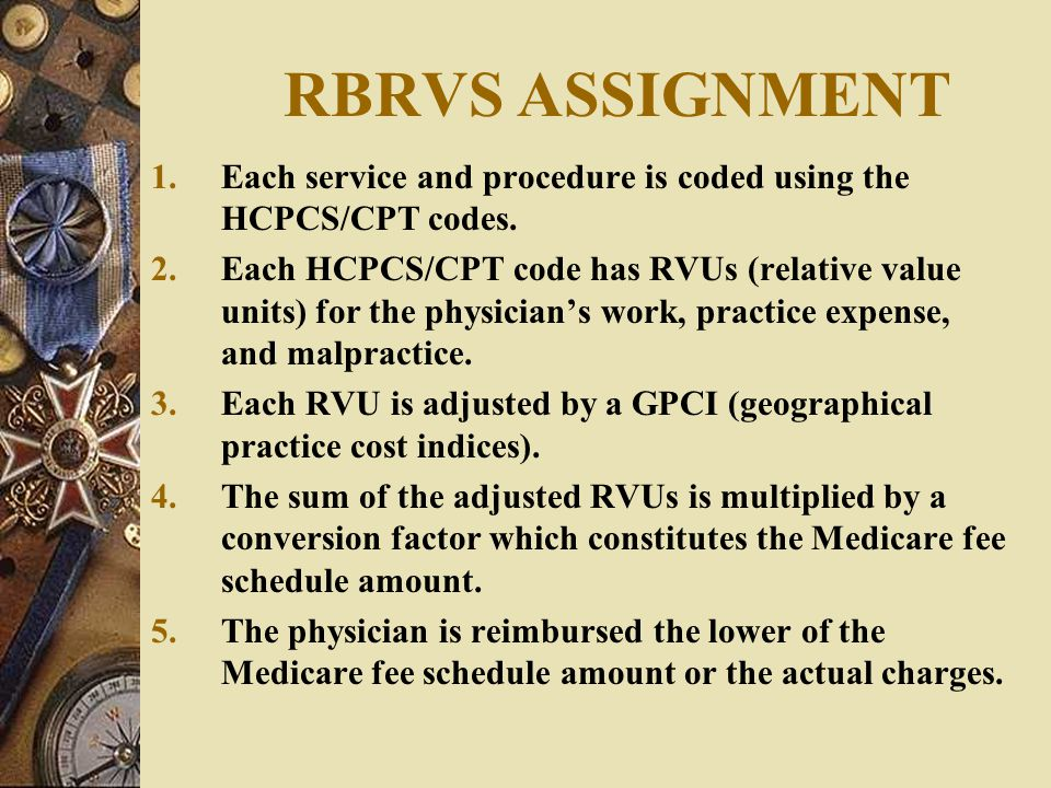 RBRVS ASSIGNMENT Each service and procedure is coded using the HCPCS/CPT codes.