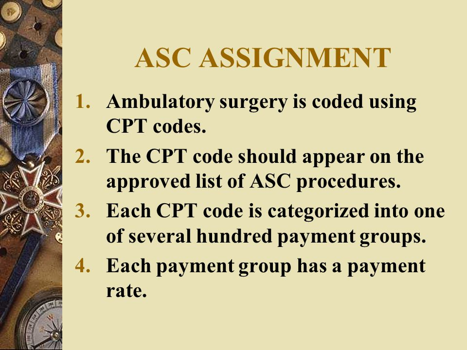 ASC ASSIGNMENT Ambulatory surgery is coded using CPT codes.