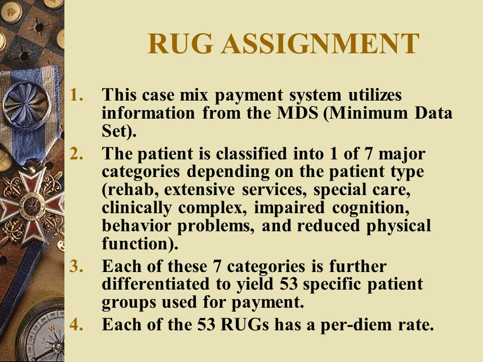 RUG ASSIGNMENT This case mix payment system utilizes information from the MDS (Minimum Data Set).