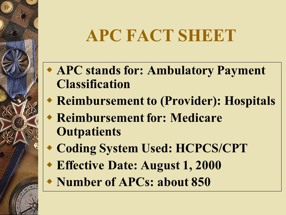 APC FACT SHEET APC stands for: Ambulatory Payment Classification