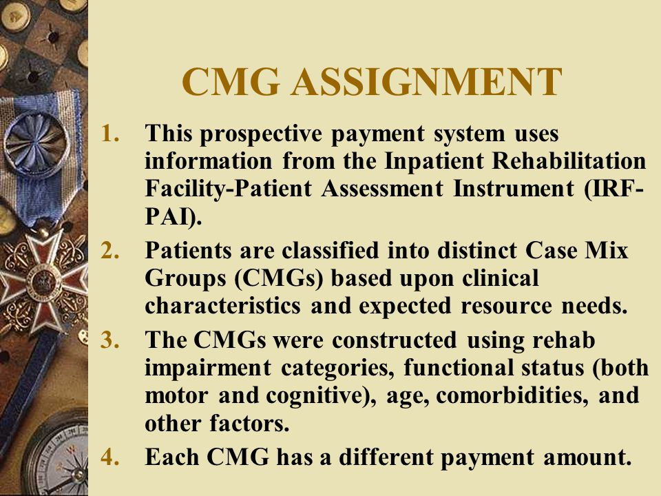CMG ASSIGNMENT This prospective payment system uses information from the Inpatient Rehabilitation Facility-Patient Assessment Instrument (IRF-PAI).