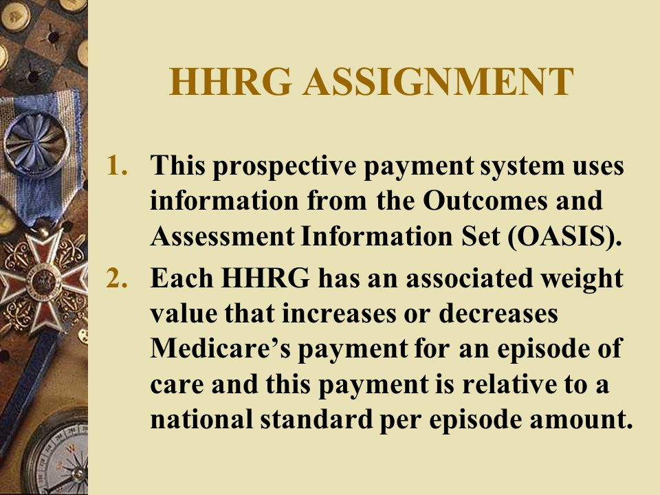 HHRG ASSIGNMENT This prospective payment system uses information from the Outcomes and Assessment Information Set (OASIS).