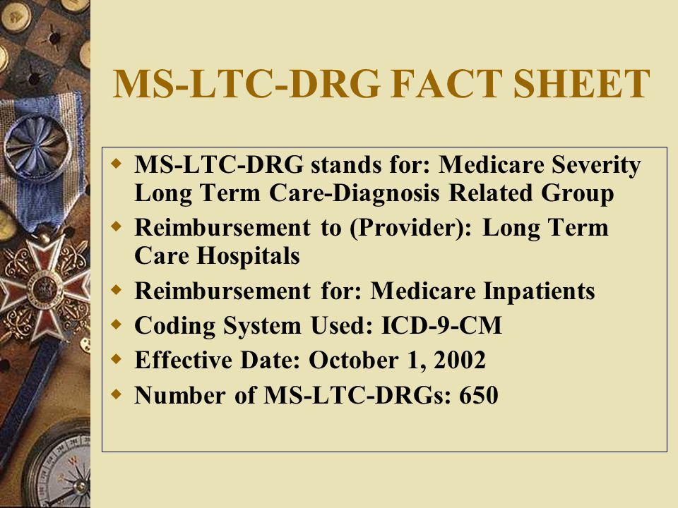 MS-LTC-DRG FACT SHEET MS-LTC-DRG stands for: Medicare Severity Long Term Care-Diagnosis Related Group.