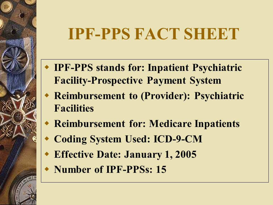 IPF-PPS FACT SHEET IPF-PPS stands for: Inpatient Psychiatric Facility-Prospective Payment System.