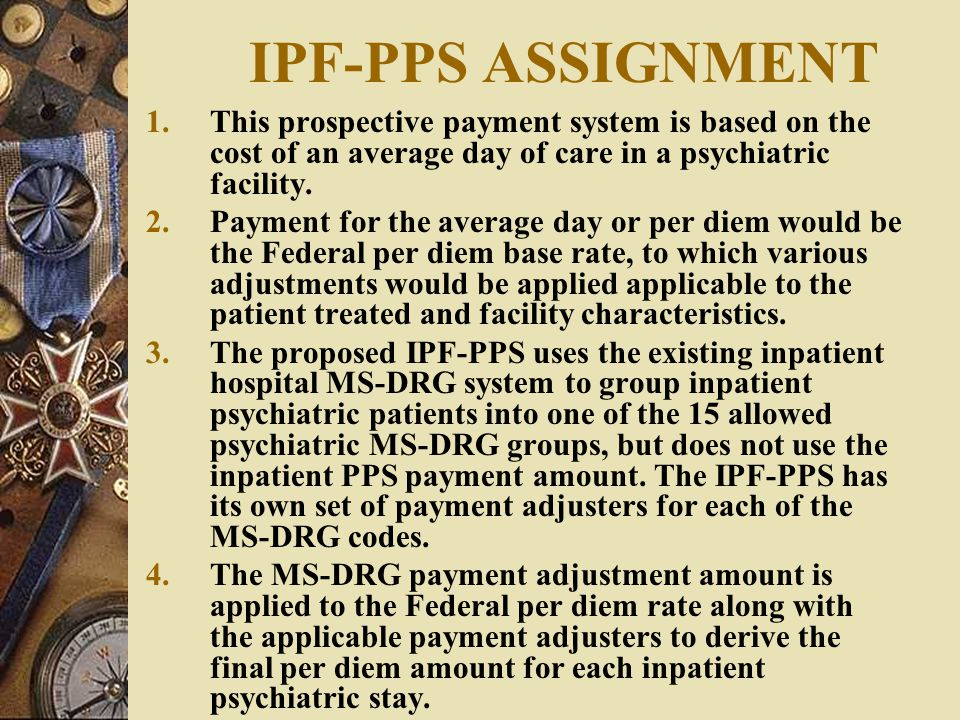 IPF-PPS ASSIGNMENT This prospective payment system is based on the cost of an average day of care in a psychiatric facility.