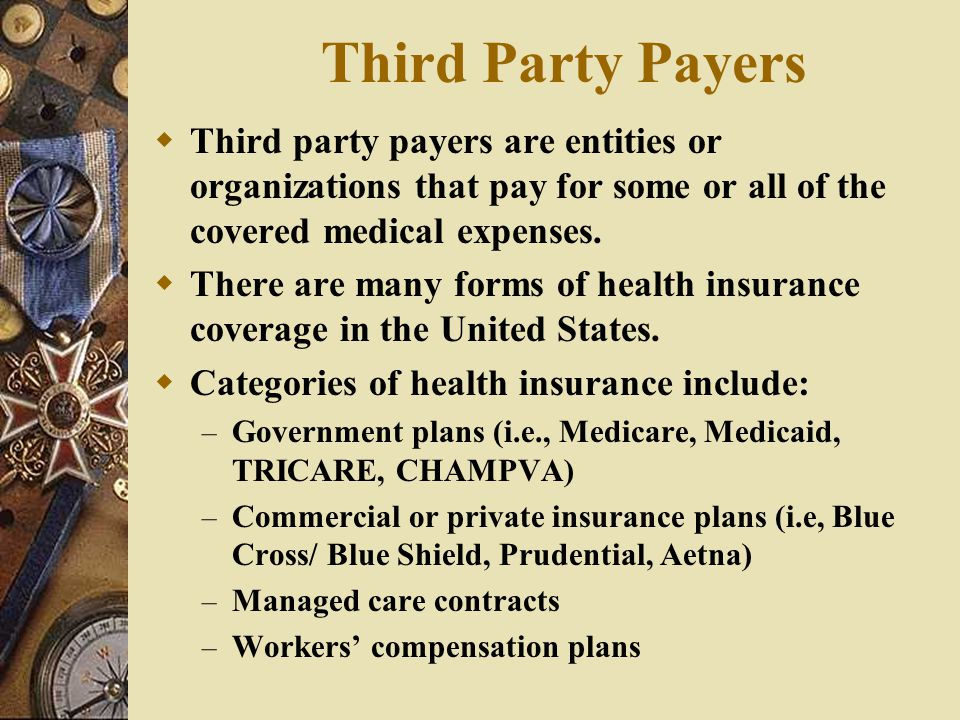 Third Party Payers Third party payers are entities or organizations that pay for some or all of the covered medical expenses.