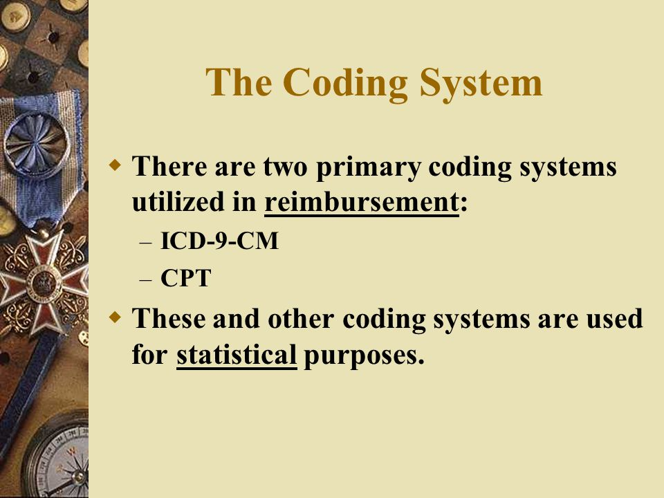 The Coding System There are two primary coding systems utilized in reimbursement: ICD-9-CM. CPT.