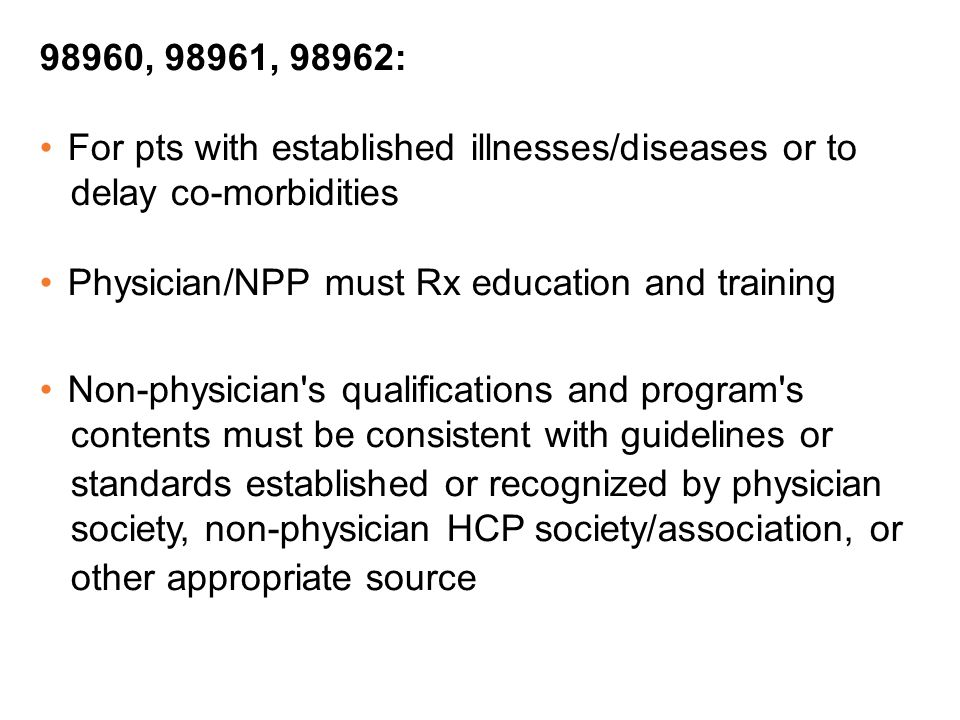 98960, 98961, 98962: For pts with established illnesses/diseases or to. delay co-morbidities. Physician/NPP must Rx education and training.