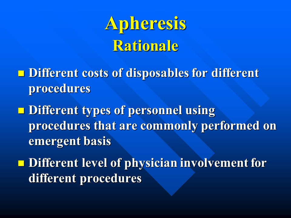 Apheresis Rationale Different costs of disposables for different procedures.