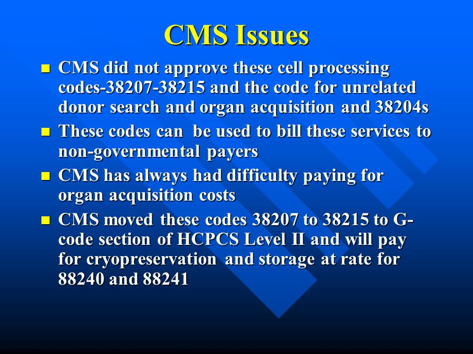 CMS Issues CMS did not approve these cell processing codes-38207-38215 and the code for unrelated donor search and organ acquisition and 38204s.