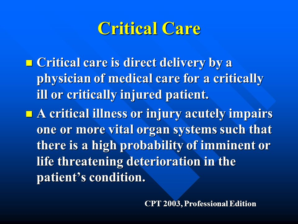 Critical Care Critical care is direct delivery by a physician of medical care for a critically ill or critically injured patient.