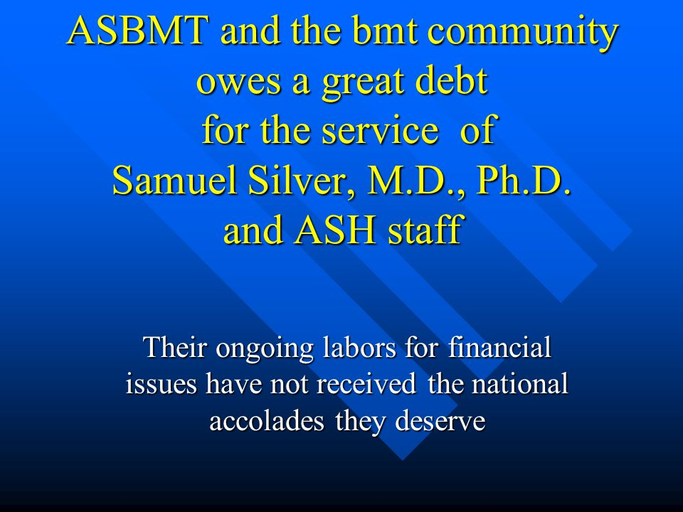 ASBMT and the bmt community owes a great debt for the service of Samuel Silver, M.D., Ph.D. and ASH staff