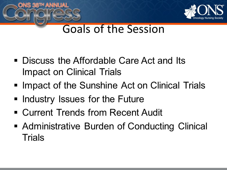 Goals of the Session Discuss the Affordable Care Act and Its Impact on Clinical Trials. Impact of the Sunshine Act on Clinical Trials.