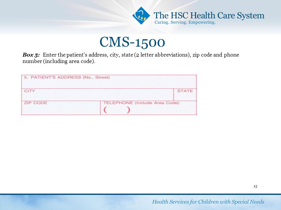 CMS-1500 Box 5: Enter the patient's address, city, state (2 letter abbreviations), zip code and phone number (including area code).