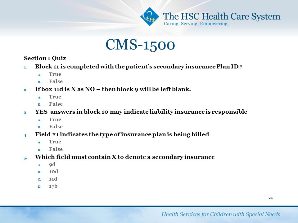 CMS-1500 Section 1 Quiz. Block 11 is completed with the patient's secondary insurance Plan ID# True.