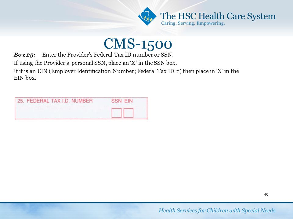 CMS-1500 Box 25: Enter the Provider's Federal Tax ID number or SSN.