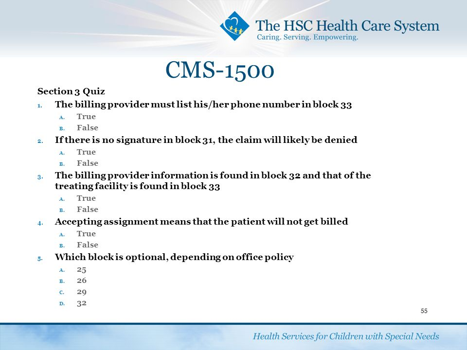 CMS-1500 Section 3 Quiz. The billing provider must list his/her phone number in block 33. True. False.
