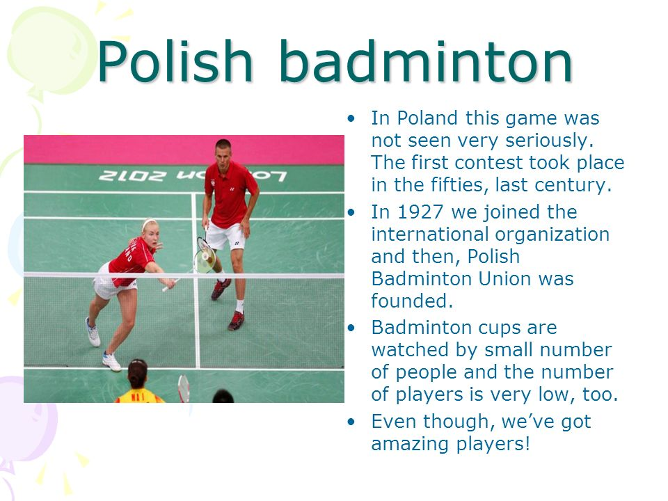 Polish badminton In Poland this game was not seen very seriously. The first contest took place in the fifties, last century.