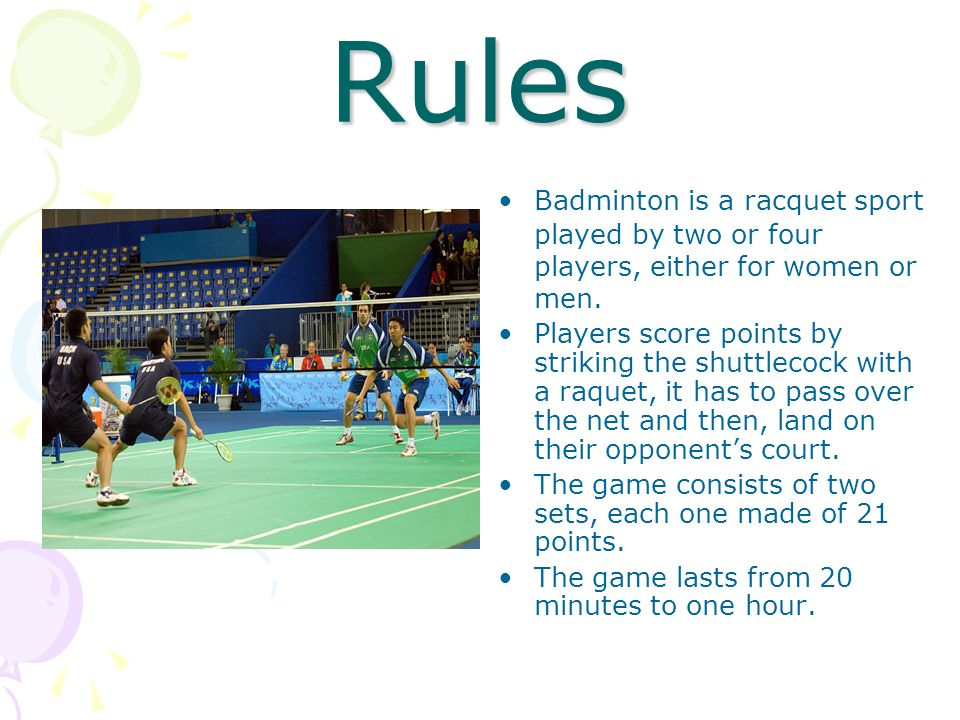 RulesBadminton is a racquet sport played by two or four players, either for women or men.