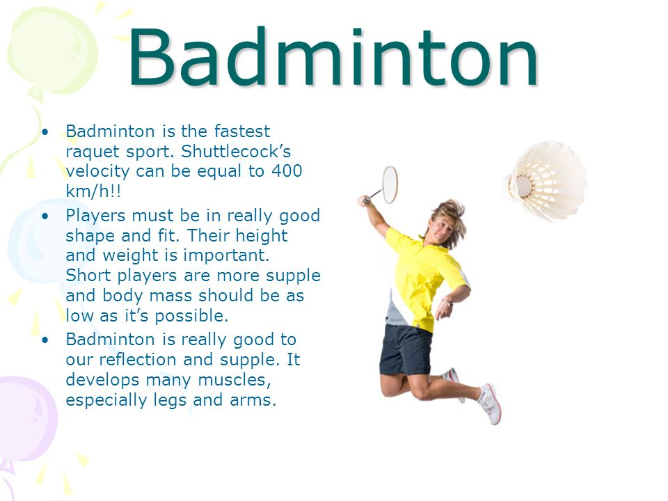 BadmintonBadminton is the fastest raquet sport. Shuttlecock's velocity can be equal to 400 km/h!!