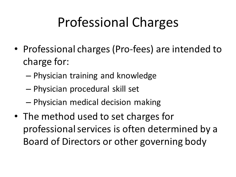Professional Charges Professional charges (Pro-fees) are intended to charge for: Physician training and knowledge.