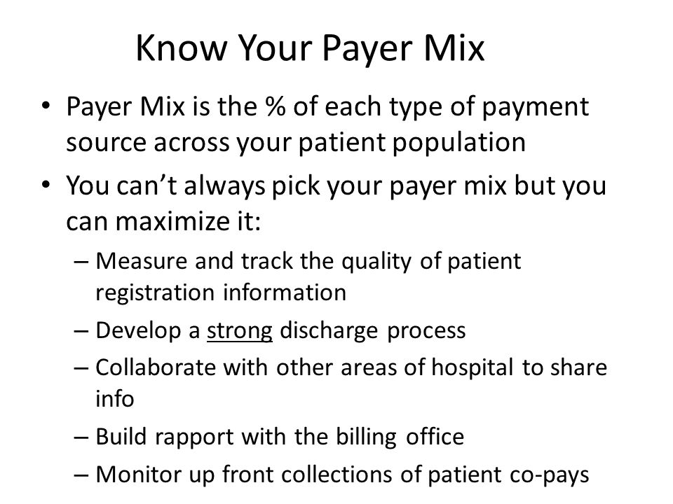 Know Your Payer Mix Payer Mix is the % of each type of payment source across your patient population.