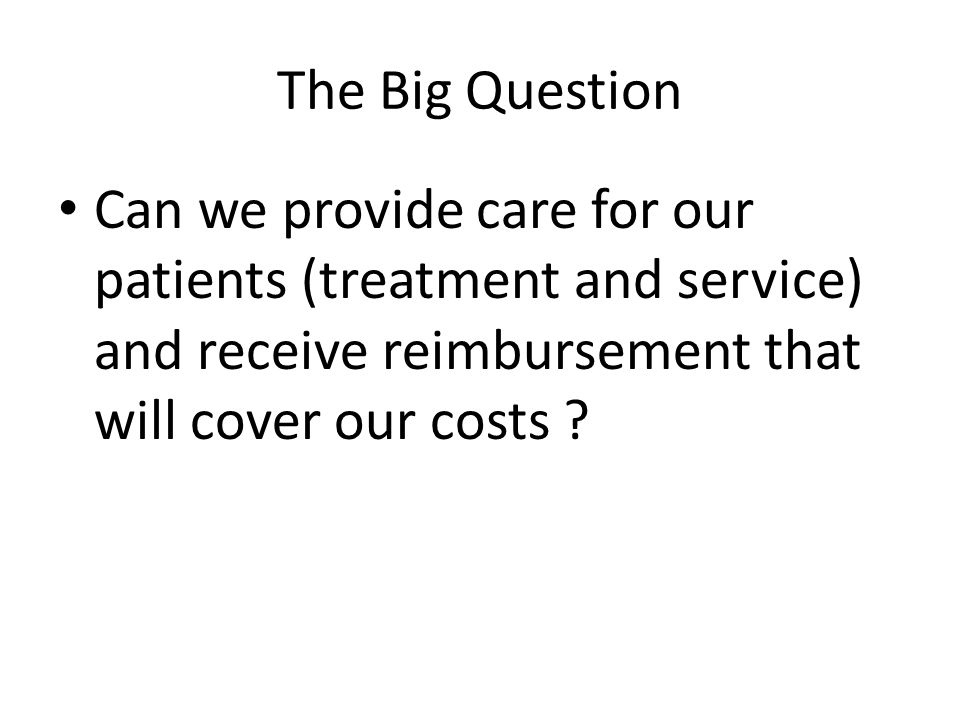 The Big Question Can we provide care for our patients (treatment and service) and receive reimbursement that will cover our costs