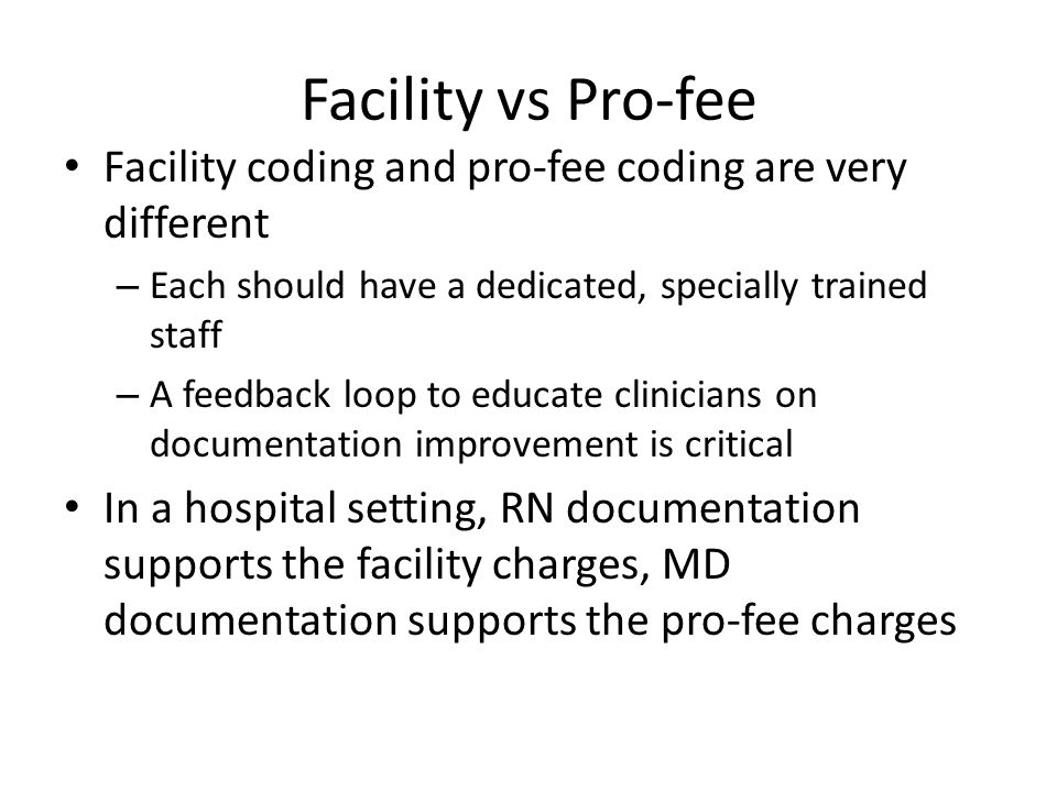 Facility vs Pro-fee Facility coding and pro-fee coding are very different. Each should have a dedicated, specially trained staff.