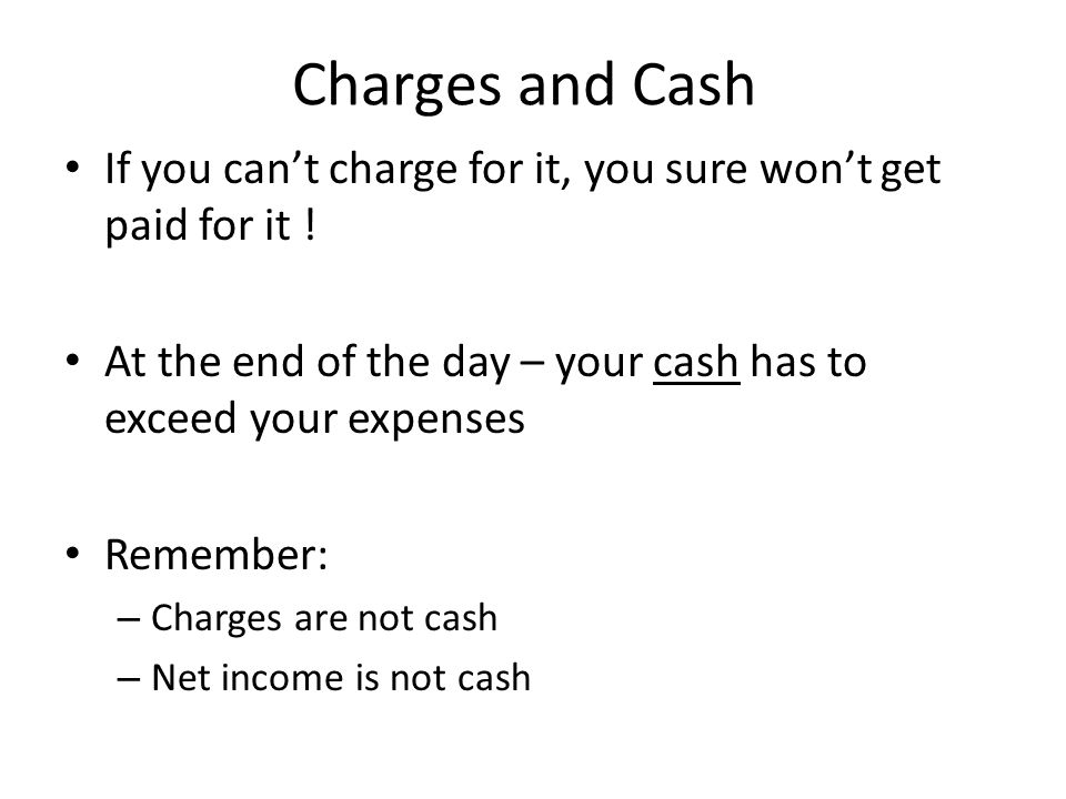 Charges and Cash If you can't charge for it, you sure won't get paid for it ! At the end of the day – your cash has to exceed your expenses.