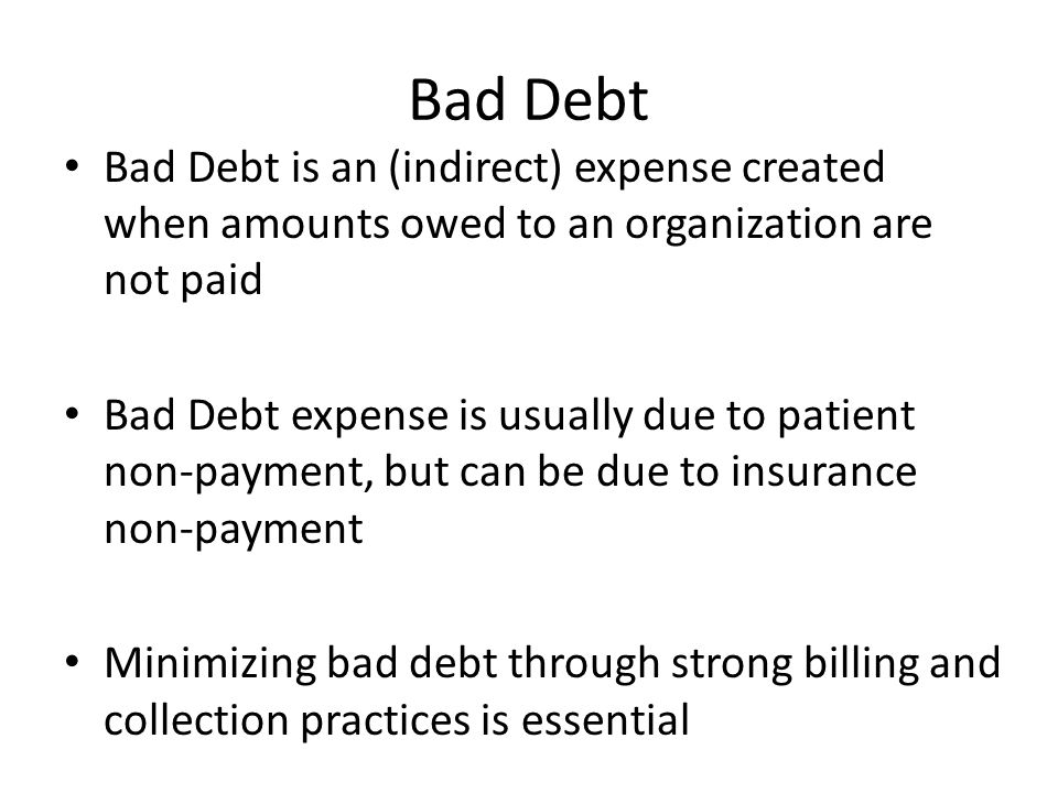 Bad Debt Bad Debt is an (indirect) expense created when amounts owed to an organization are not paid.