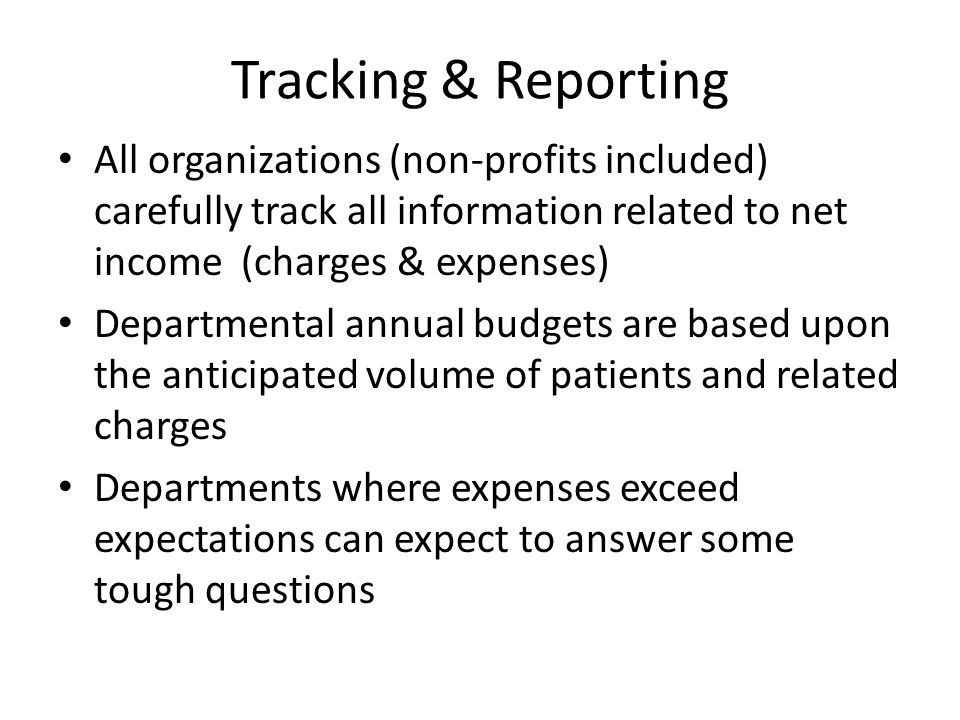 Tracking & Reporting All organizations (non-profits included) carefully track all information related to net income (charges & expenses)