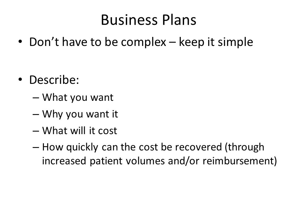 Business Plans Don't have to be complex – keep it simple Describe: