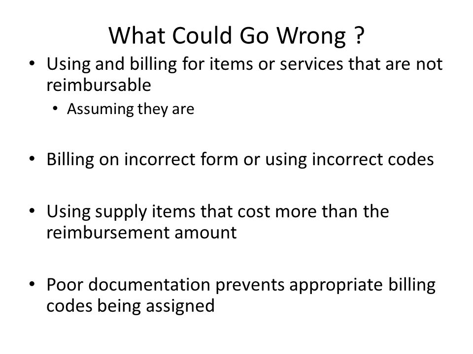 What Could Go Wrong Using and billing for items or services that are not reimbursable. Assuming they are.