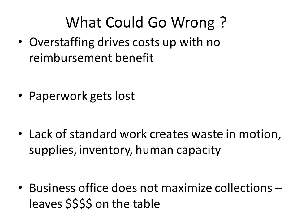 What Could Go Wrong Overstaffing drives costs up with no reimbursement benefit. Paperwork gets lost.