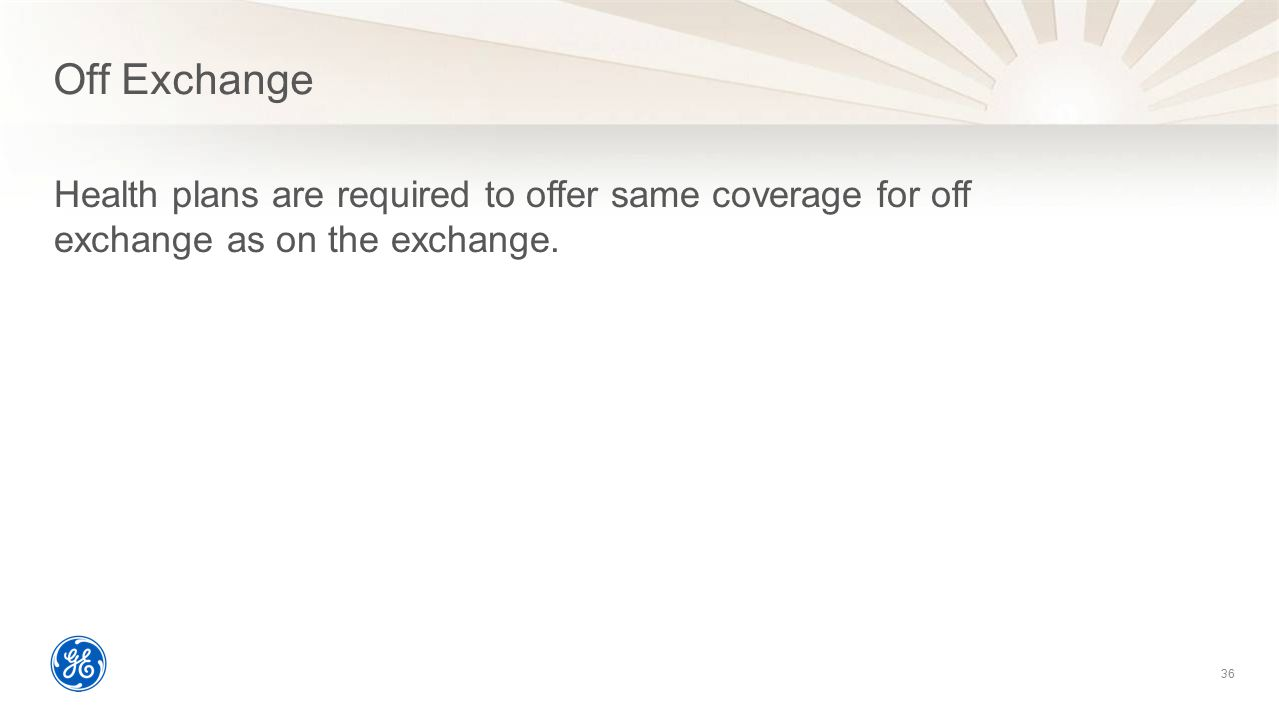 Off Exchange Health plans are required to offer same coverage for off exchange as on the exchange.