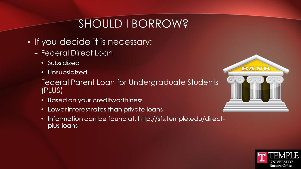 Should I Borrow If you decide it is necessary: Federal Direct Loan