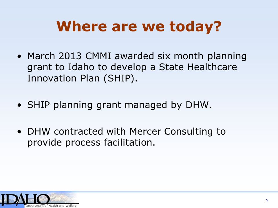 Where are we today March 2013 CMMI awarded six month planning grant to Idaho to develop a State Healthcare Innovation Plan (SHIP).