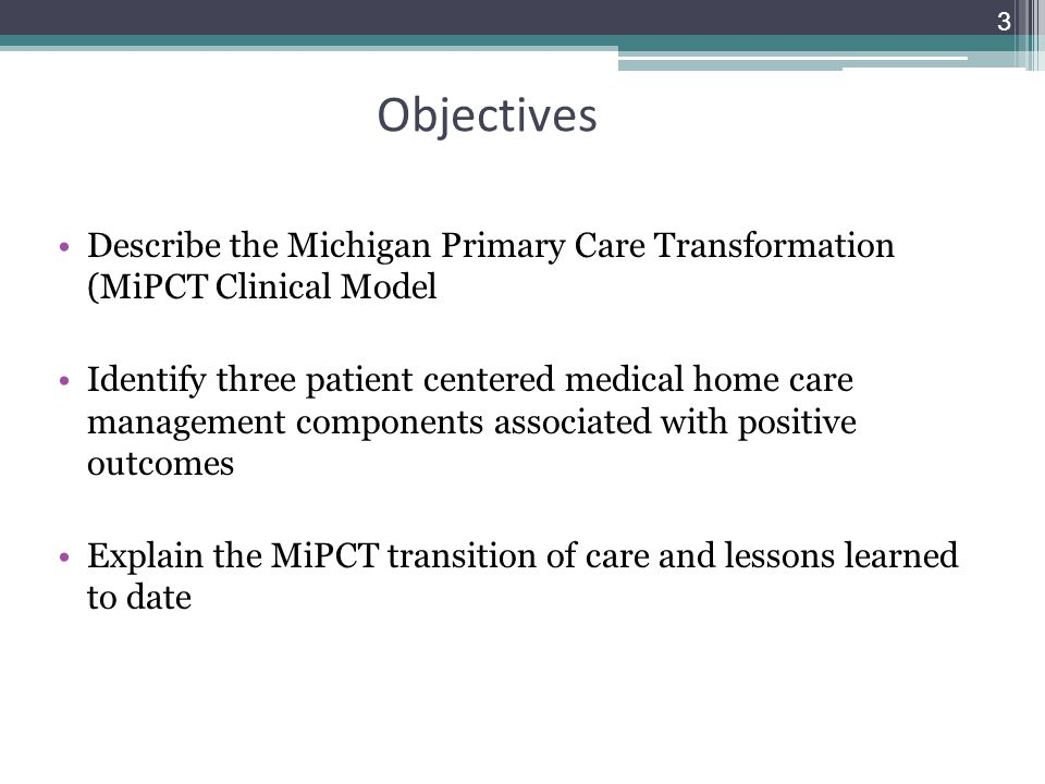 Objectives Describe the Michigan Primary Care Transformation (MiPCT Clinical Model.