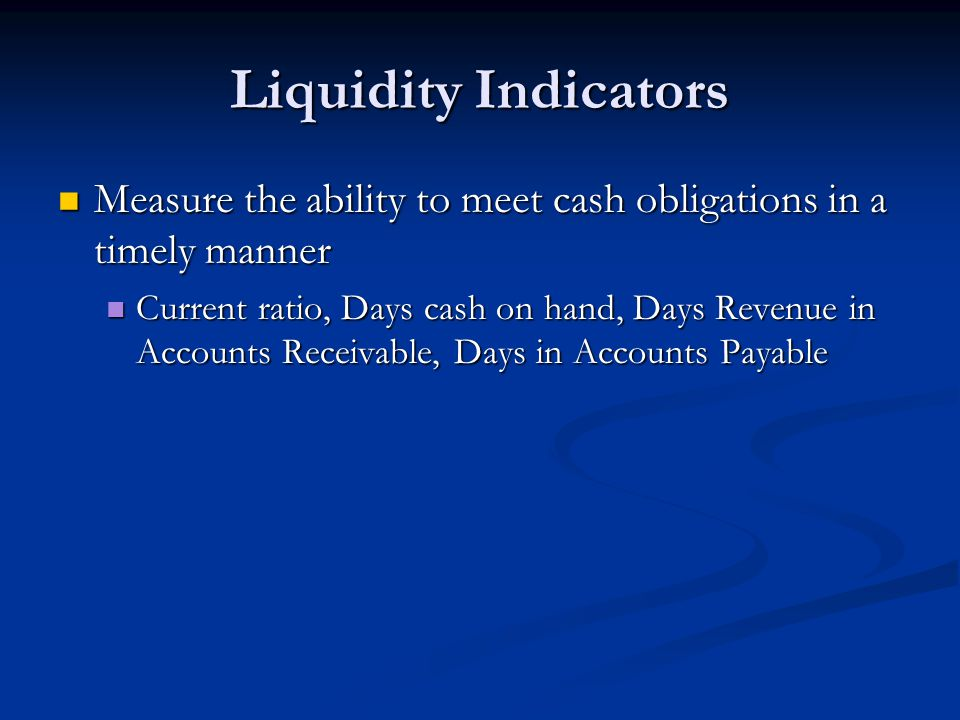 Liquidity Indicators Measure the ability to meet cash obligations in a timely manner.