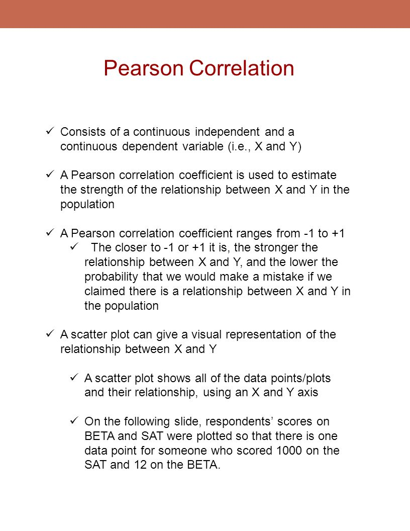 Pearson Correlation Consists of a continuous independent and a continuous dependent variable (i.e., X and Y)