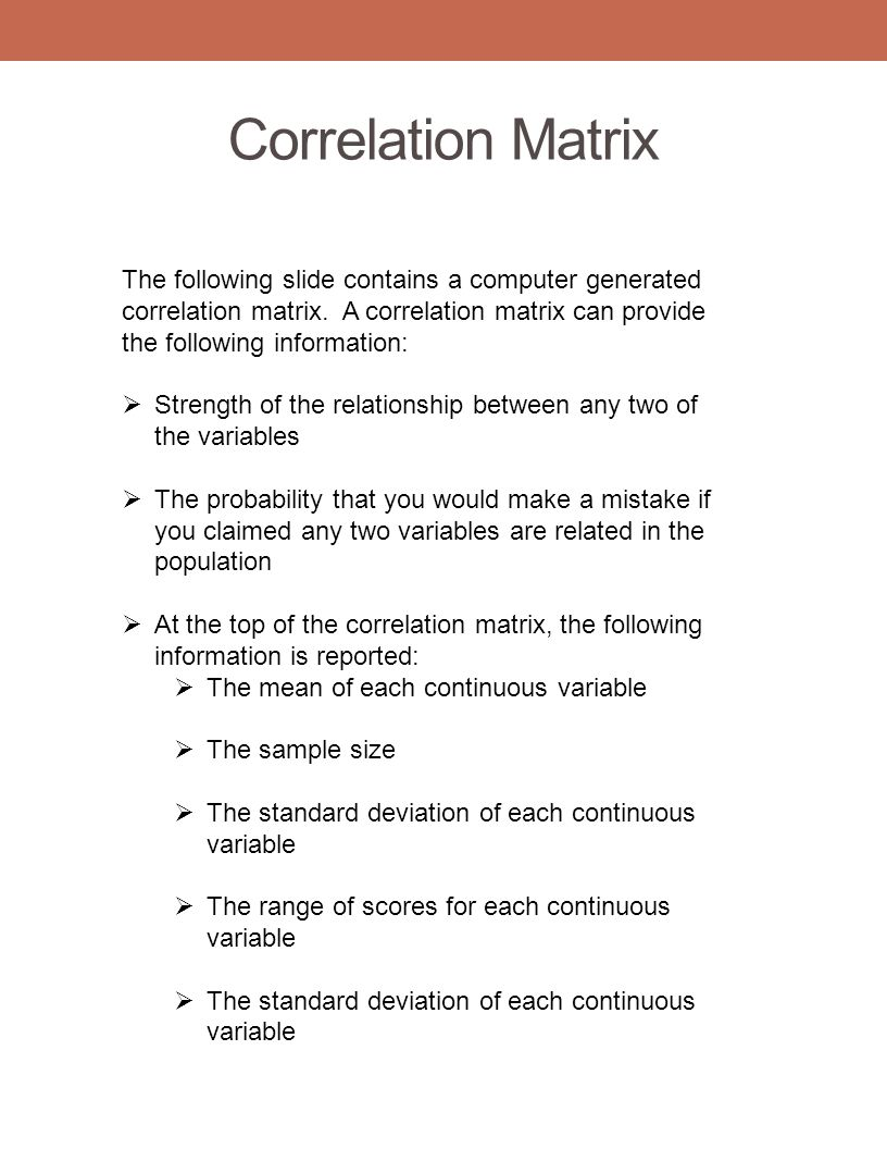 Correlation Matrix The following slide contains a computer generated correlation matrix. A correlation matrix can provide the following information: