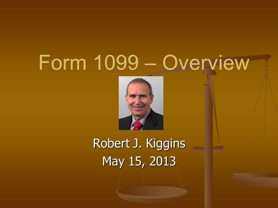 Form 1099 – Overview Robert J. Kiggins May 15, 2013