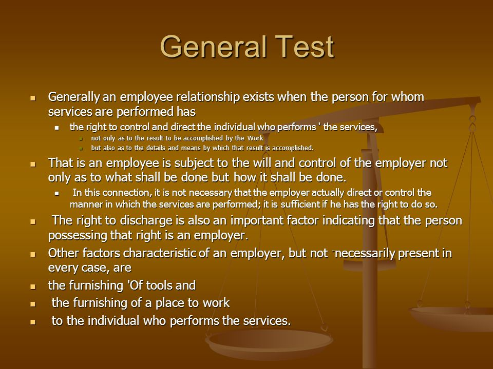 General Test Generally an employee relationship exists when the person for whom services are performed has.